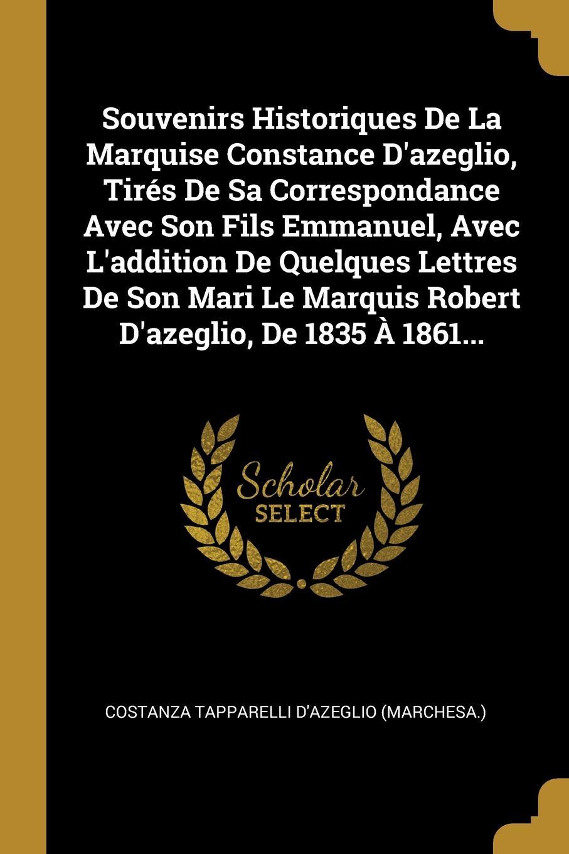 Souvenirs Historiques De La Marquise Constance D.azeglio, Tires De Sa Correspondance Avec Son Fils Emmanuel, Avec L.addition De Quelques Lettres De Son Mari Le Marquis Robert D.azeglio, De 1835 A 1861...