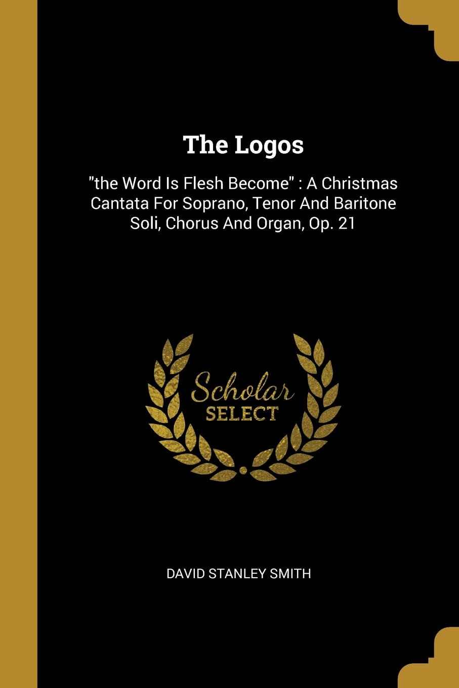 """David Stanley Smith. The Logos. """"the Word Is Flesh Become"""" : A Christmas Cantata For Soprano, Tenor And Baritone Soli, Chorus And Organ, Op. 21"""