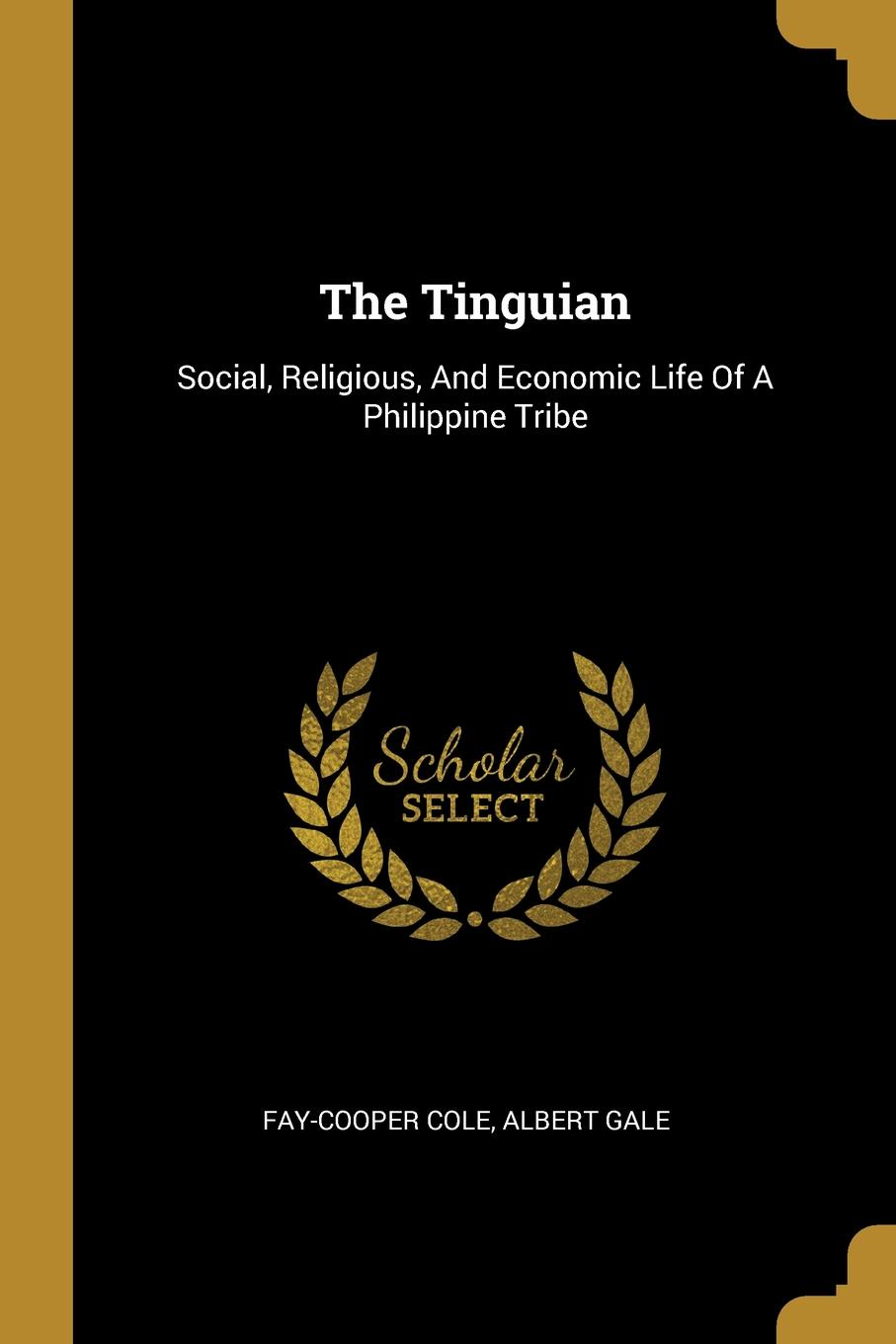 Fay-Cooper Cole, Albert Gale. The Tinguian. Social, Religious, And Economic Life Of A Philippine Tribe