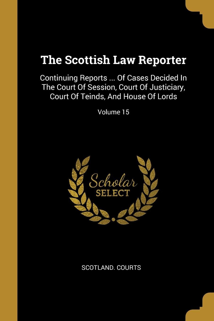 Scotland. Courts. The Scottish Law Reporter. Continuing Reports ... Of Cases Decided In The Court Of Session, Court Of Justiciary, Court Of Teinds, And House Of Lords; Volume 15