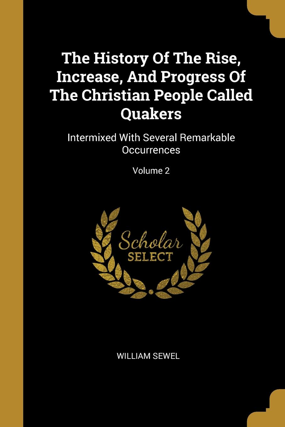 William Sewel. The History Of The Rise, Increase, And Progress Of The Christian People Called Quakers. Intermixed With Several Remarkable Occurrences; Volume 2