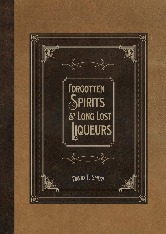 David T. Smith Forgotten Spirits . Long Lost Liqueurs bowe packer cocktail recipes sensational