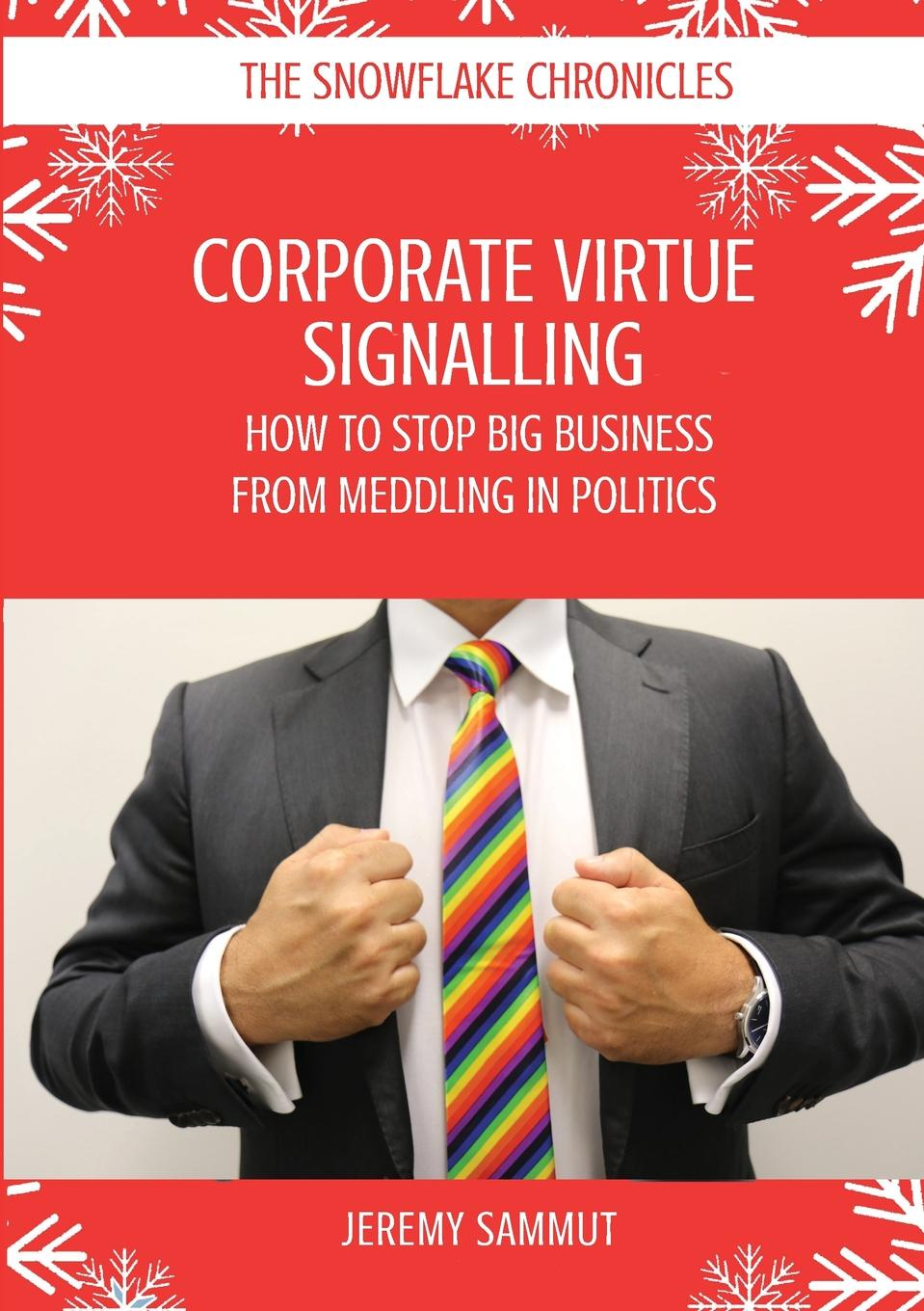 Jeremy Sammut CORPORATE VIRTUE SIGNALLING. HOW TO STOP BIG BUSINESS FROM MEDDLING IN POLITICS progressive business