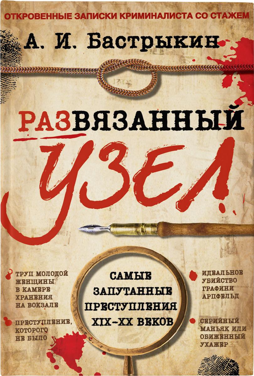 Бастрыкин А.И. Развязанный узел. Откровенные записки криминалиста со стажем