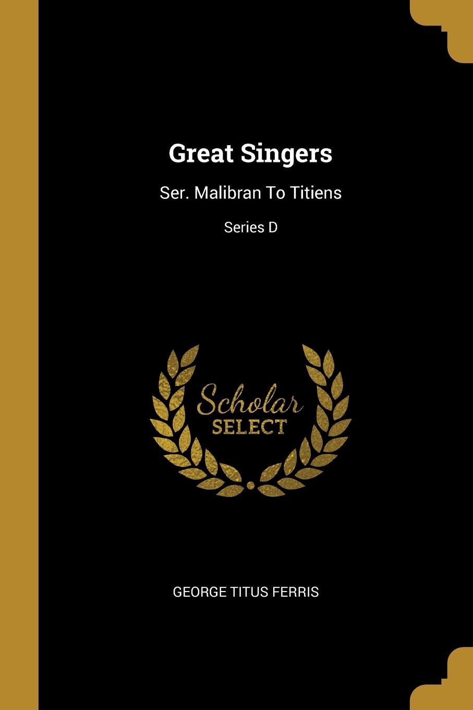 George Titus Ferris Great Singers. Ser. Malibran To Titiens; Series D george titus ferris great singers malibran to titiens