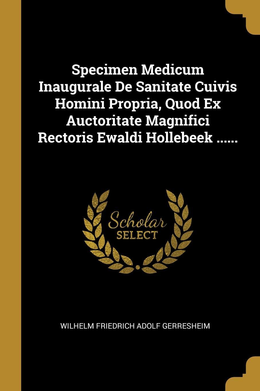 Specimen Medicum Inaugurale De Sanitate Cuivis Homini Propria, Quod Ex Auctoritate Magnifici Rectoris Ewaldi Hollebeek ......