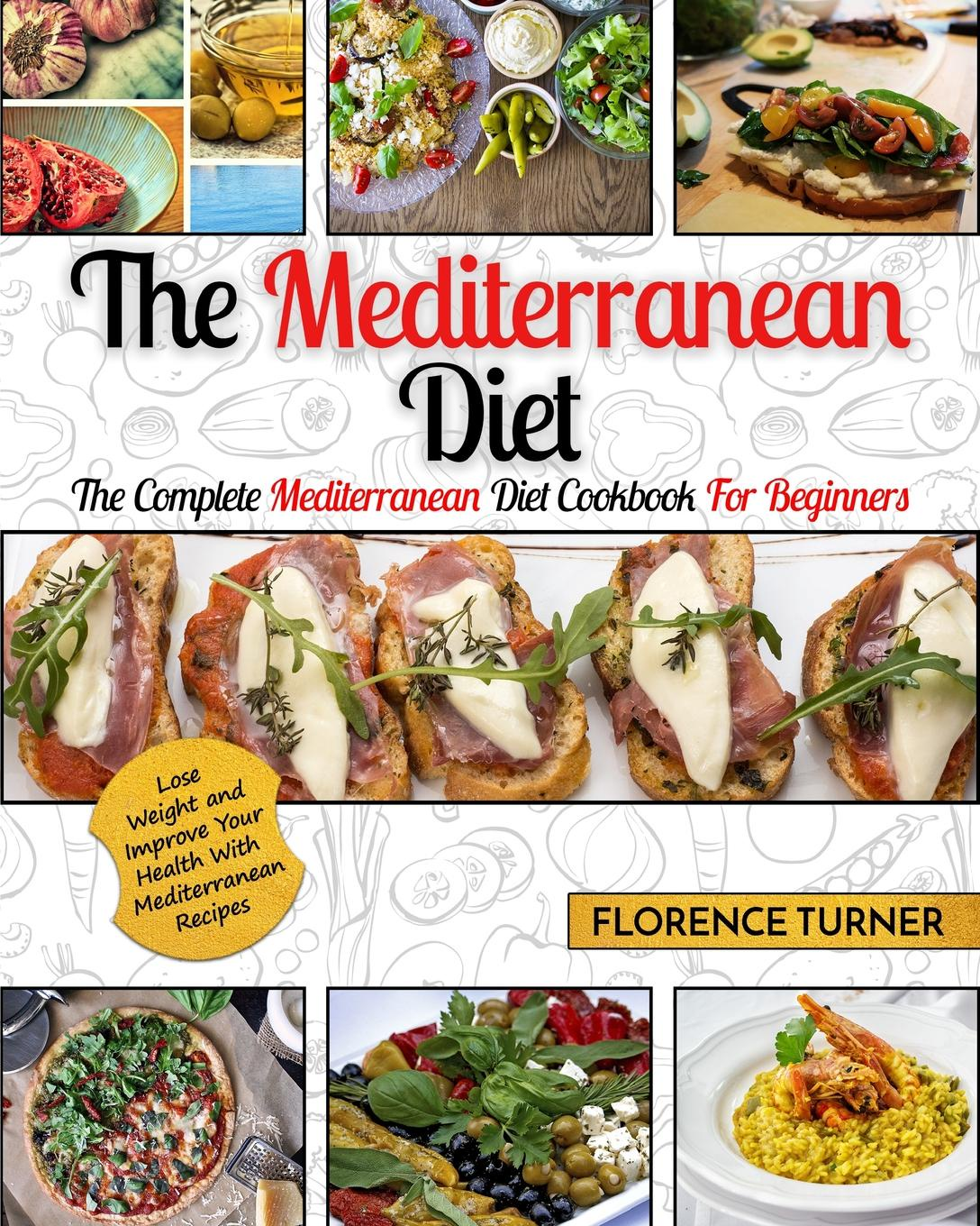 Florence Turner Mediterranean Diet. The Complete Mediterranean Diet Cookbook for Beginners - Lose Weight and Improve Your Health with Mediterranean Recipes dorothy stover amazing love diet