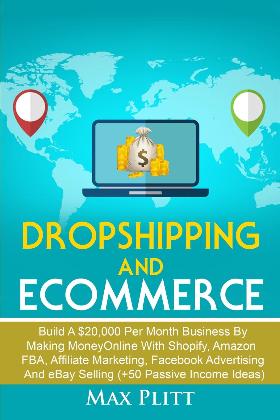 Dropshipping And Ecommerce. Build A .20,000 per Month Business by Making Money Online with Shopify, Amazon FBA, Affiliate Marketing, Facebook Advertising and eBay Selling (.50 Passive Income Ideas) Dropshipping And Ecommerce Do you feel like money beginning...