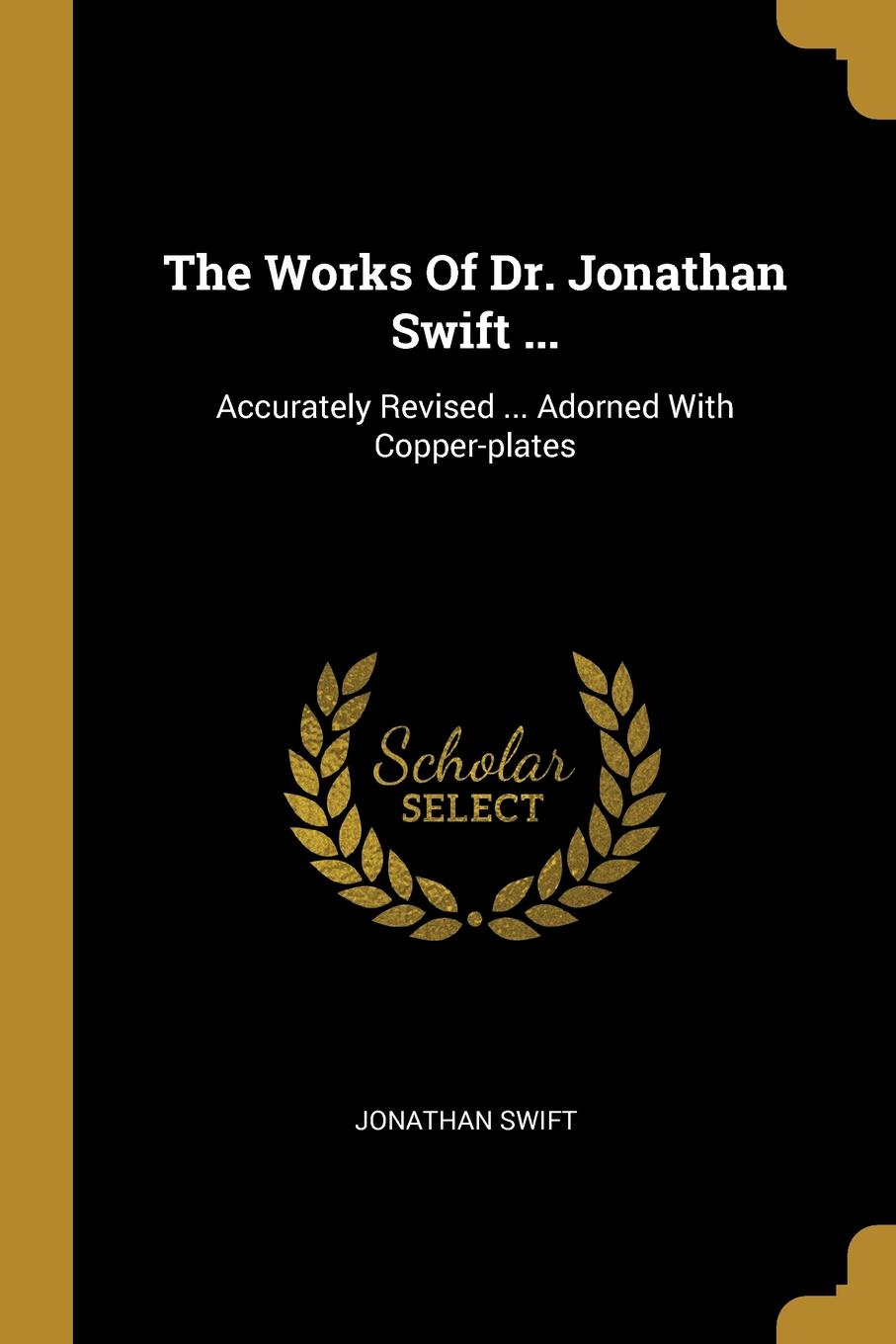 The Works Of Dr. Jonathan Swift ... Accurately Revised ... Adorned With Copper-plates