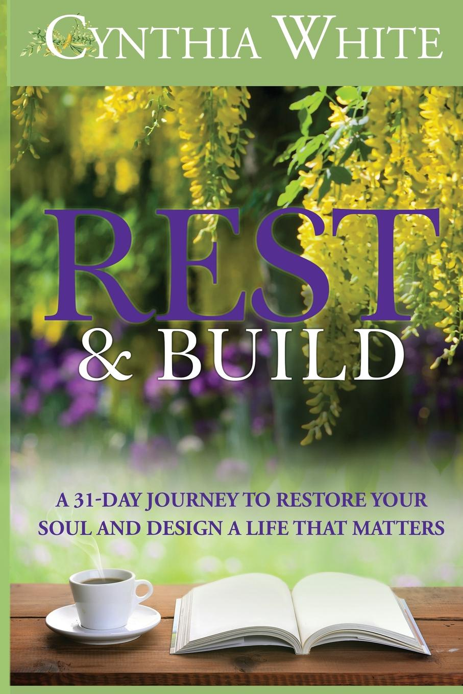 Cynthia White Rest . Build. A 31-Day Journey to Restore Your Soul and Design a Life that Matters sanjay patni pro restful apis design build and integrate with rest json xml and jax rs