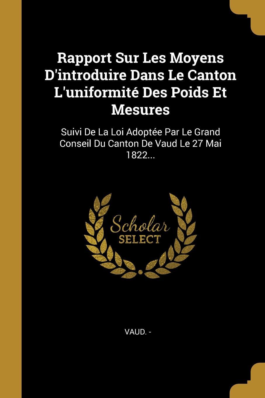 Rapport Sur Les Moyens D.introduire Dans Le Canton L.uniformite Des Poids Et Mesures. Suivi De La Loi Adoptee Par Le Grand Conseil Du Canton De Vaud Le 27 Mai 1822…