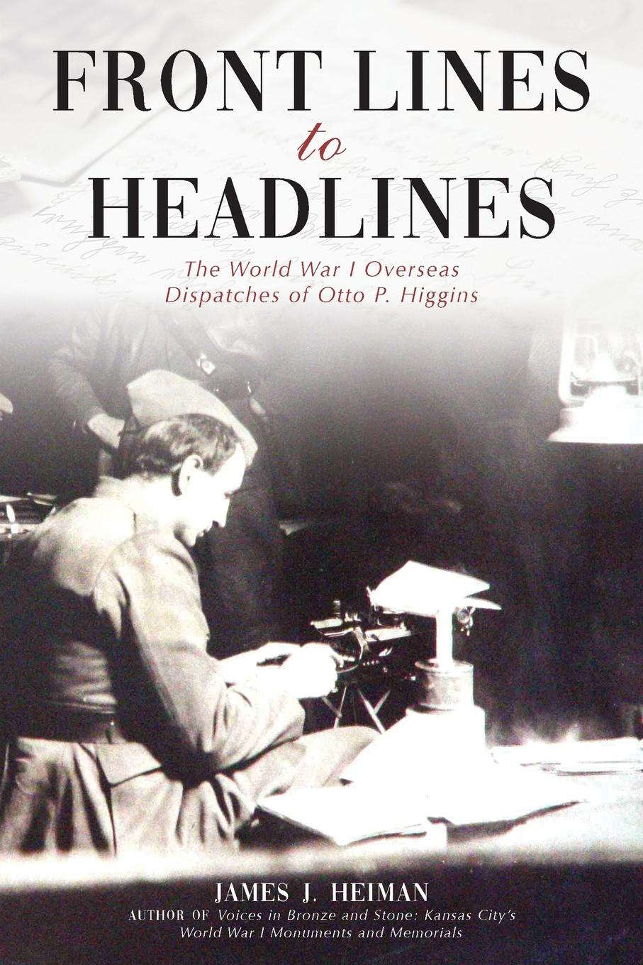 James J Heiman Front Lines to Headlines. The World War I Overseas Dispatches of Otto P. Higgins higgins j the midnight bell