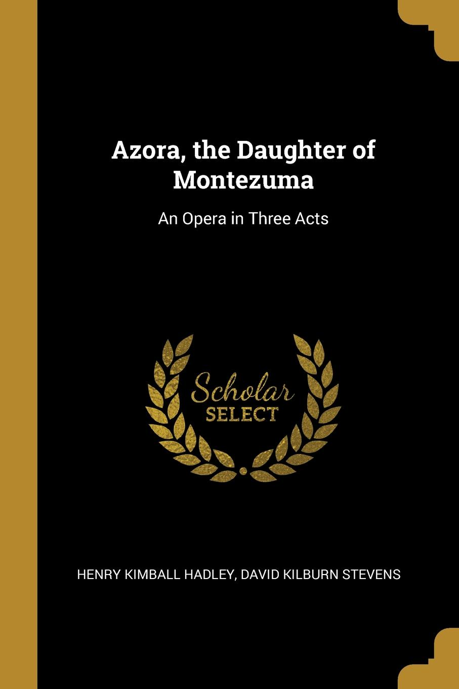 David Kilburn Stevens H Kimball Hadley. Azora, the Daughter of Montezuma. An Opera in Three Acts