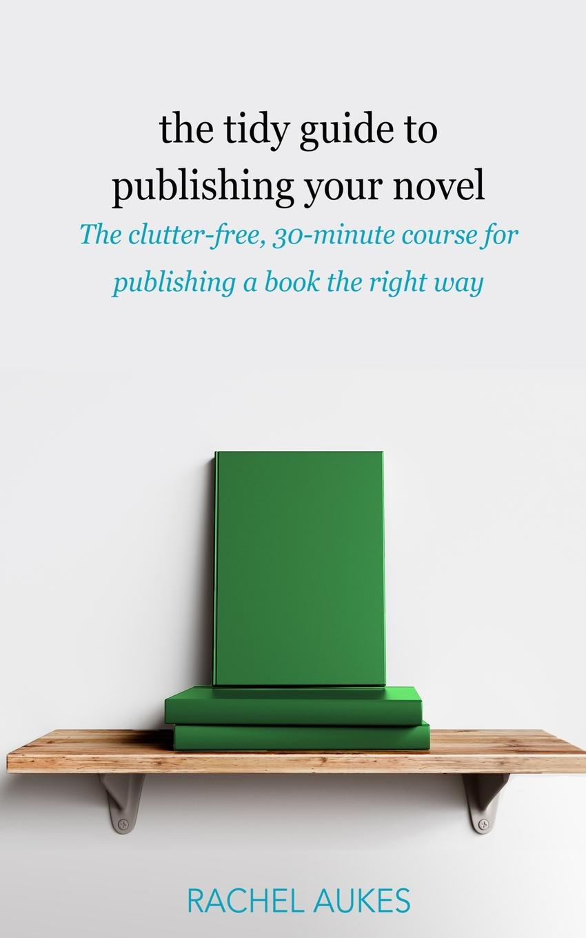 Rachel Aukes The Tidy Guide to Publishing Your Novel. The clutter-free, 30-minute course for publishing your book the right way ann hood the knitting circle the uplifting and heartwarming novel you need to read this year