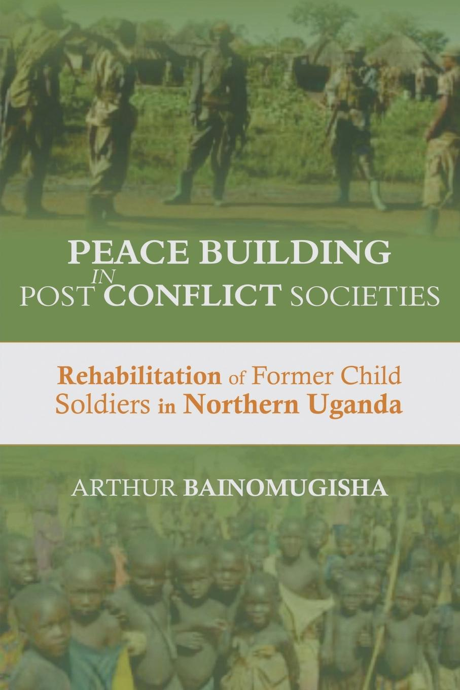 Arthur Bainomugisha Peace-building in Post-Conflict Societies. Rehabilitation of Former Child Soldiers in Northern Uganda yusuf cinar from conflict to peace rehabilitation process in the phase of transforming conflict the case of northern ireland