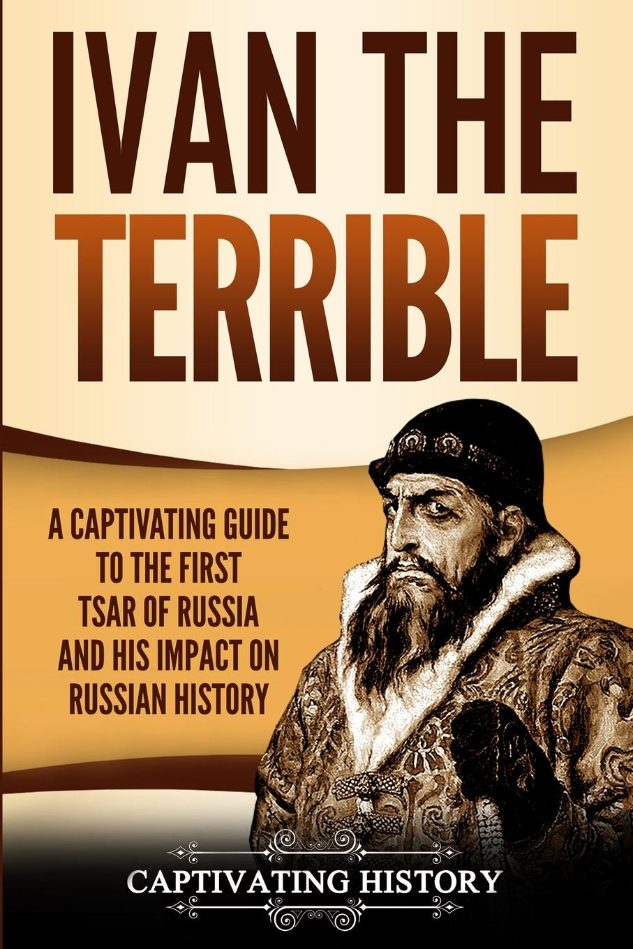Captivating History Ivan the Terrible. A Captivating Guide to the First Tsar of Russia and His Impact on Russian History