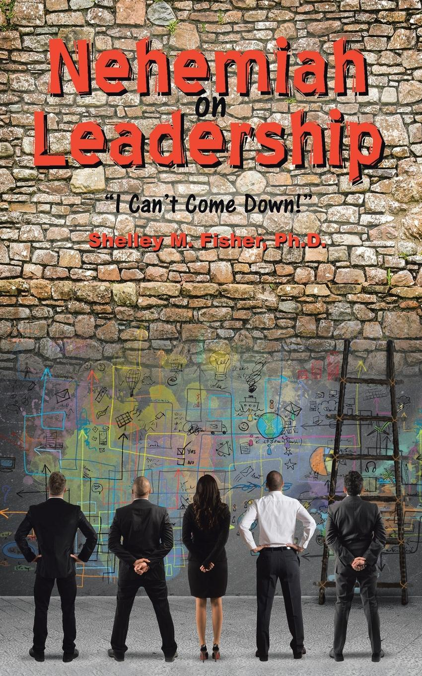 Фото - Ph.D Shelley M. Fisher Nehemiah on Leadership. I Can.t Come Down monica langley tearing down the walls how sandy weill fought his way to the top of the financial world and then nearly lost it all