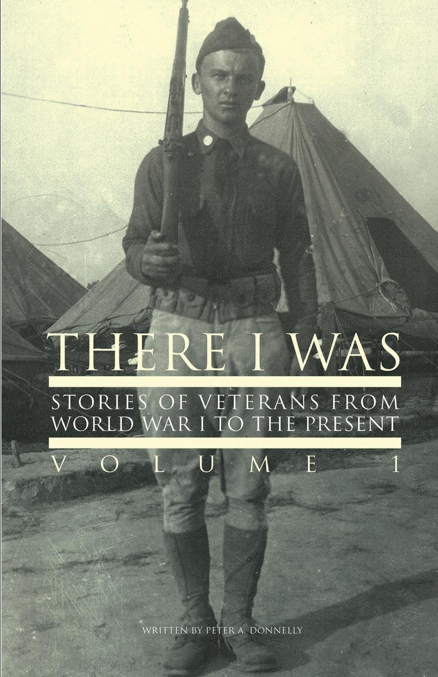 Peter A Donnelly There I Was... Stories of Veterans From World War I To The Present j f donnelly james dsw donnelly edgar w jenkins science education policy professionalism and change