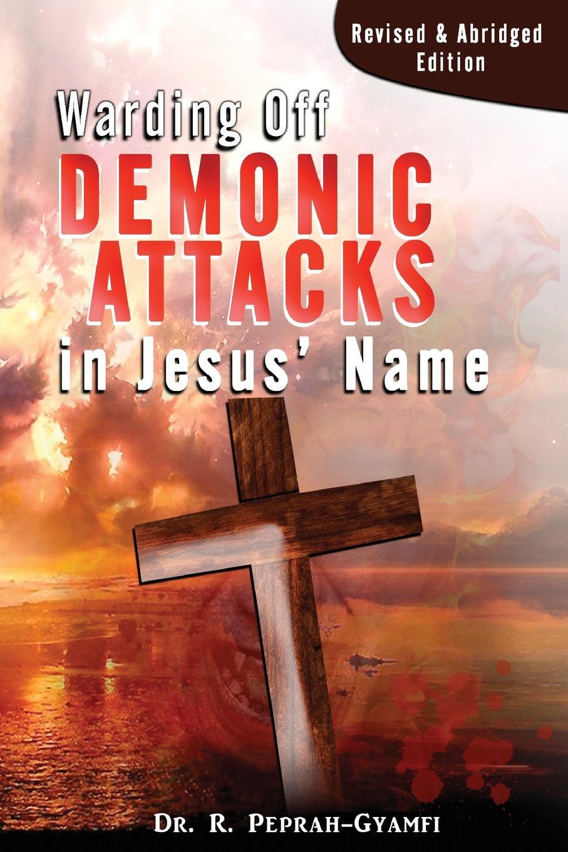 Robert Peprah-Gyamfi WARDING OFF DEMONIC ATTACKS IN JESUS. NAME. Revised . Abridged Edition все цены