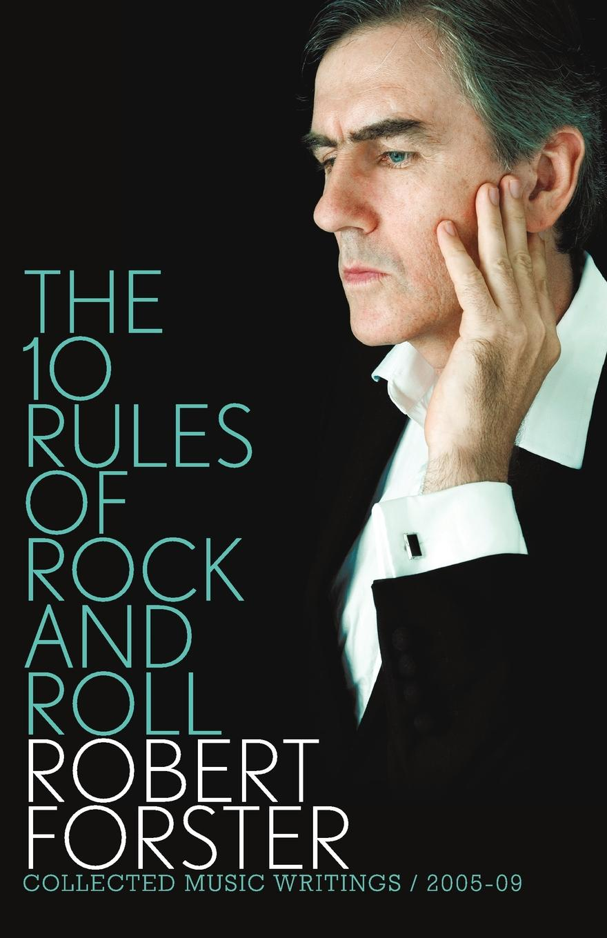 Robert Forster. The 10 Rules of Rock and Roll. Collected Music Writings 2005-09