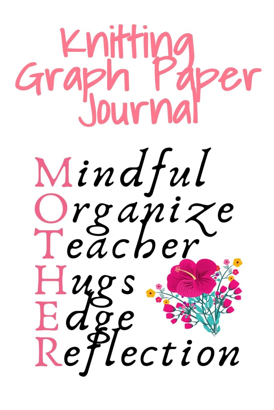Jennifer Wellington Knitting Graph Paper Journal Mother. Mindful, Organize, Teacher, Hugs, Edge, Reflection . Mother - Needlework Gift For Mom Who Loves To Knit - 6x9 Inches, 120 Pages super stitches knitting