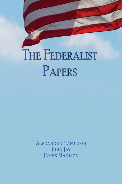 Alexander Hamilton, John Jay, James Madison. The Federalist Papers. Unabridged Edition