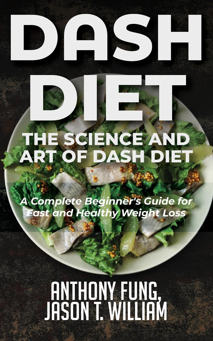 Fung Anthony, William Jason T. Dash Diet - The Science and Art of Dash Diet. A Complete Beginner.s Guide for Fast and Healthy Weight Loss the dude diet