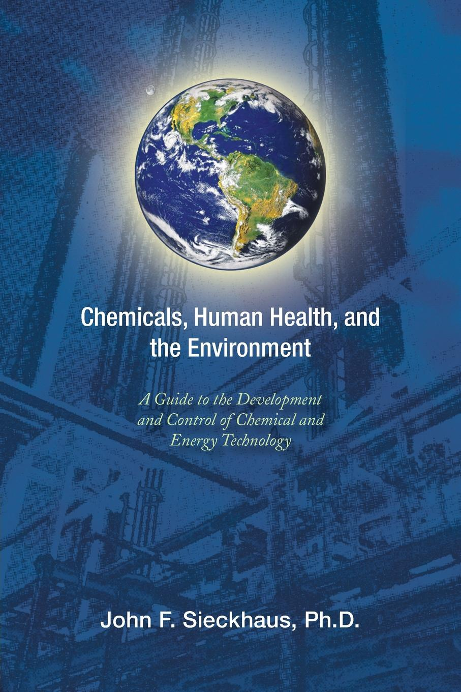 John F. Sieckhaus Ph.D. Chemicals, Human Health, and the Environment. A Guide to the Development and Control of Chemical and Energy Technology
