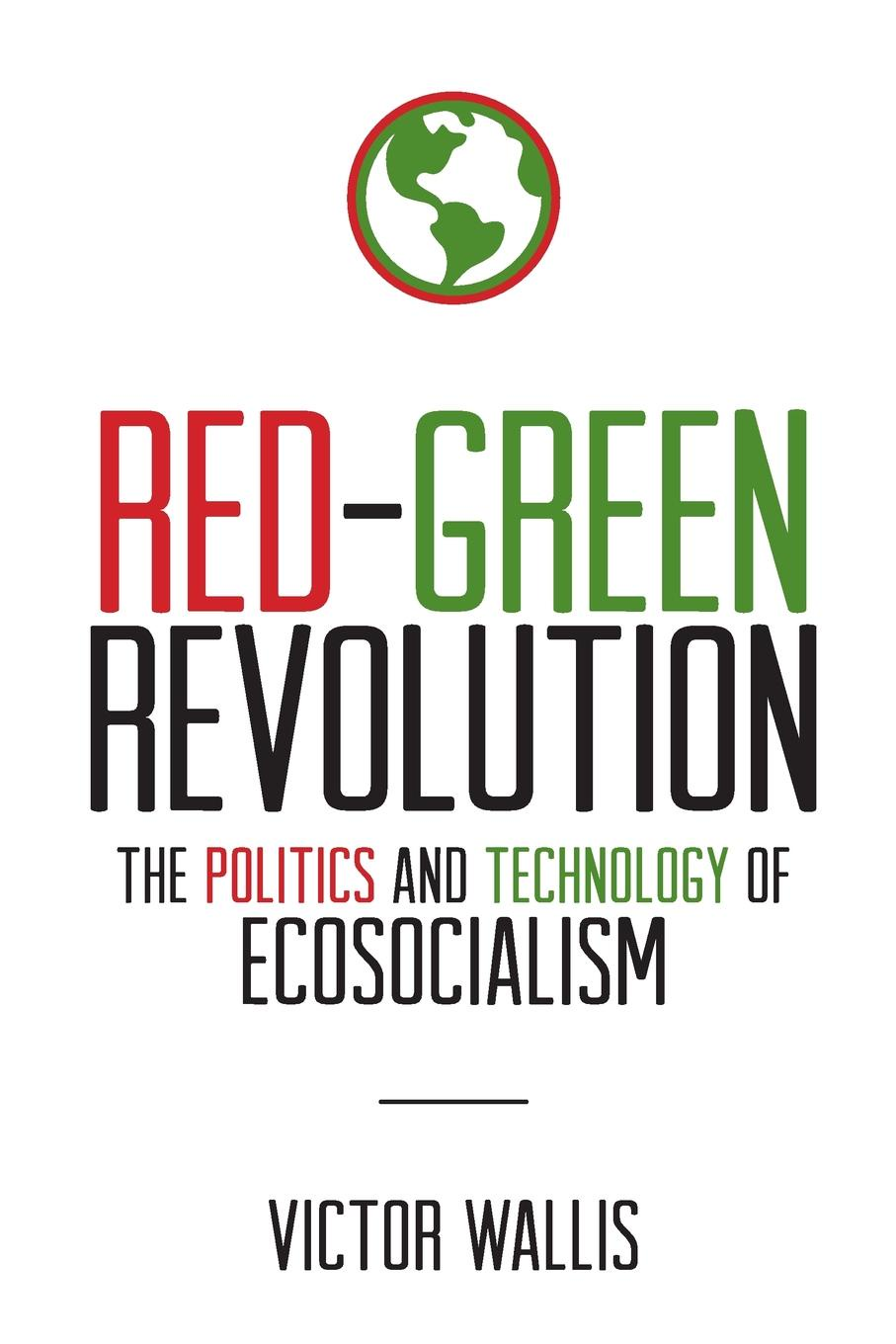 Victor Wallis. Red-Green Revolution. The Politics and Technology of Ecosocialism