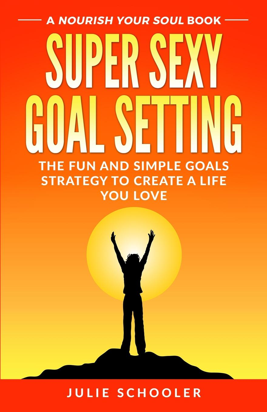 Julie Schooler Super Sexy Goal Setting. The Fun and Simple Goals Strategy to Create a Life You Love недорого