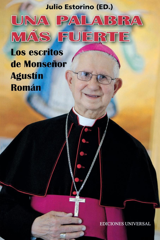 Julio Estorino. UNA PALABRA MAS FUERTE. Los escritos de Monsenor Agustin Roman