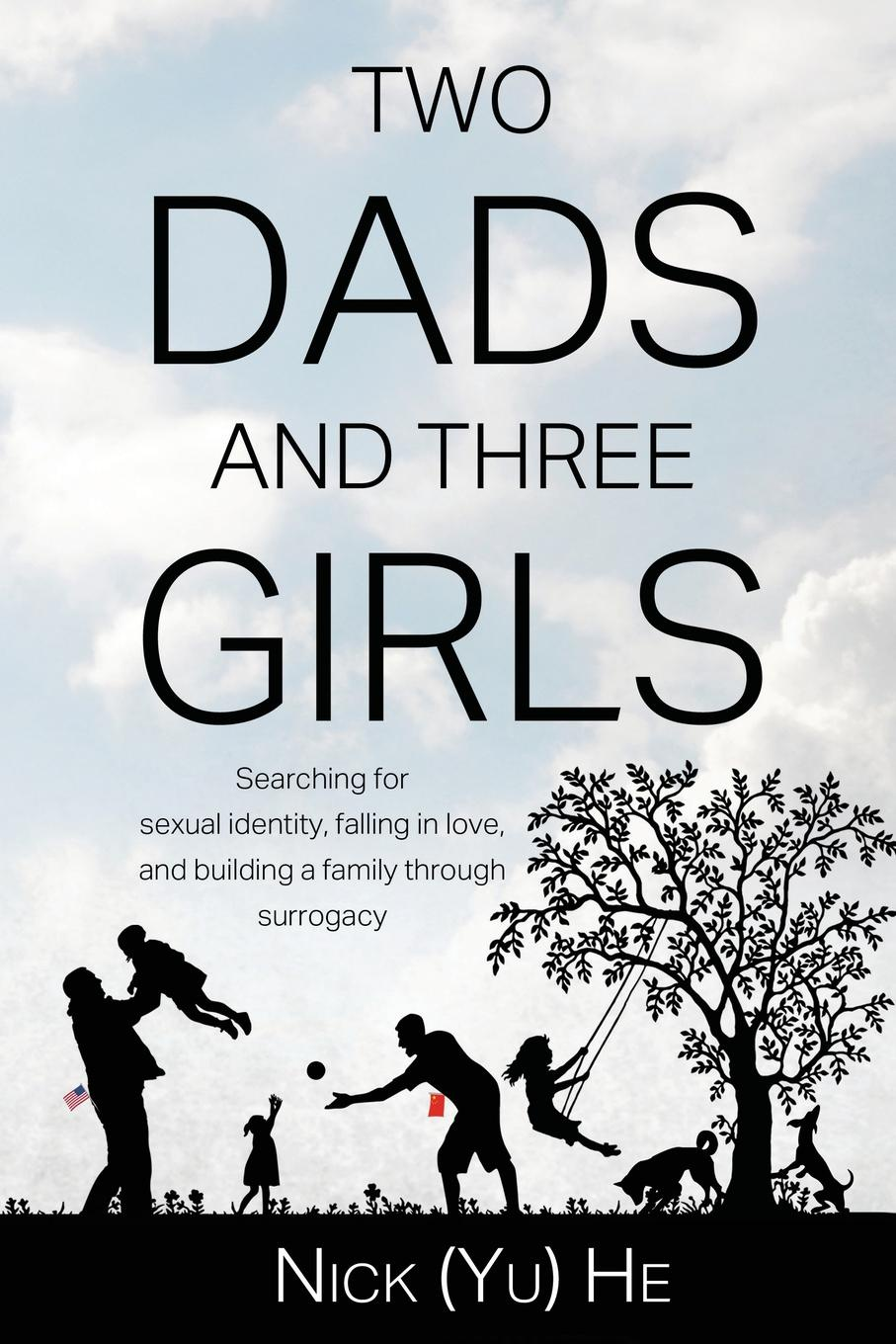 Nick (Yu) He Two Dads and Three Girls. Searching for sexual identity, falling in love, and building a family through surrogacy