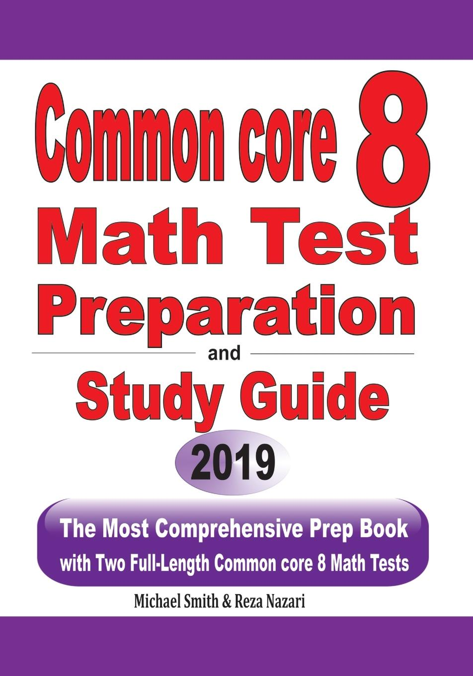 Michael Smith, Reza Nazari Common Core 8 Math Test Preparation and Study Guide. The Most Comprehensive Prep Book with Two Full-Length Common Core Math Tests