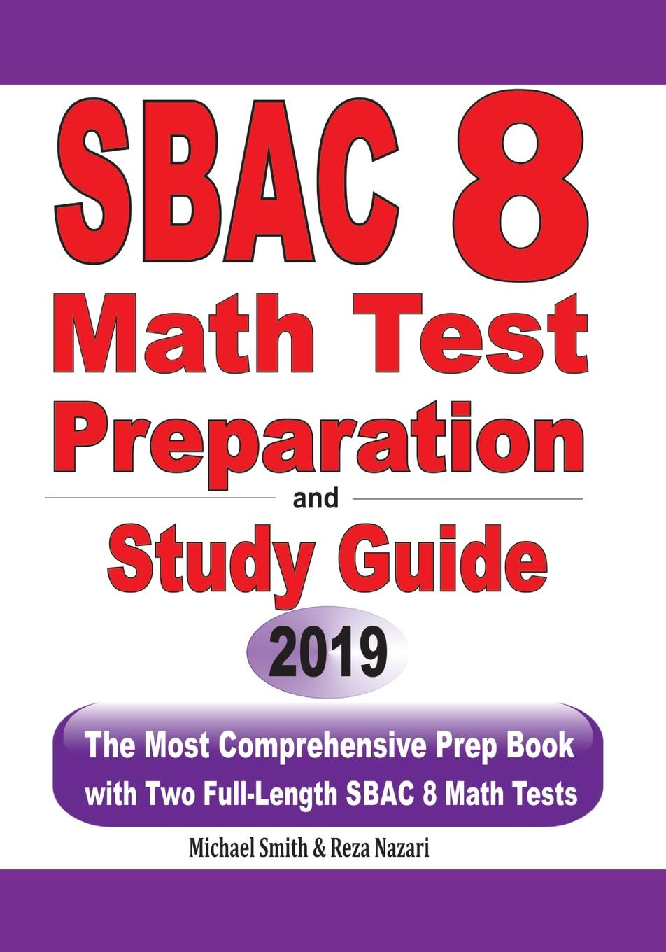 Michael Smith, Reza Nazari SBAC 8 Math Test Preparation and Study Guide. The Most Comprehensive Prep Book with Two Full-Length SBAC Math Tests