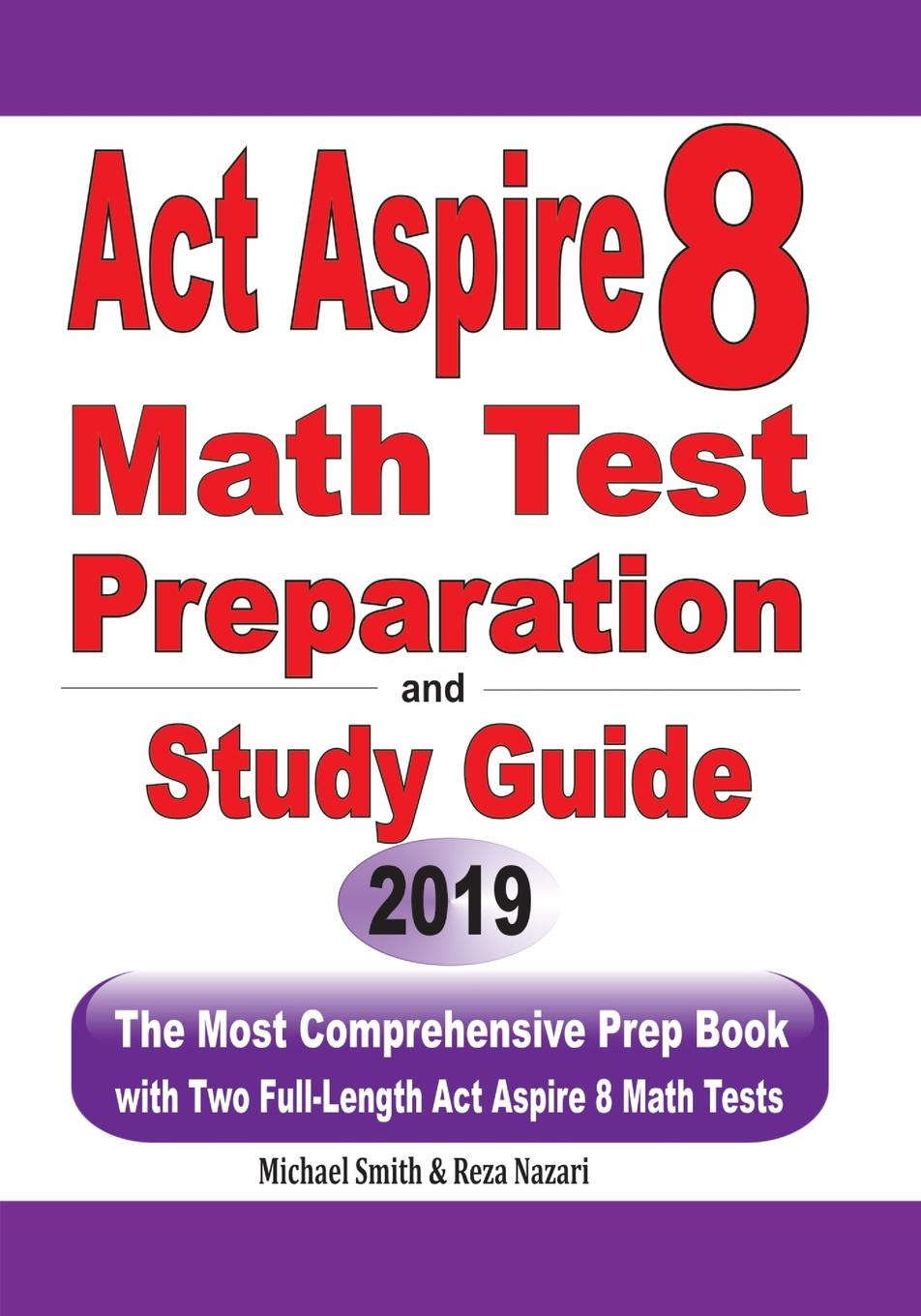 Michael Smith, Reza Nazari ACT Aspire 8 Math Test Preparation and study guide. The Most Comprehensive Prep Book with Two Full-Length ACT Aspire Math Tests