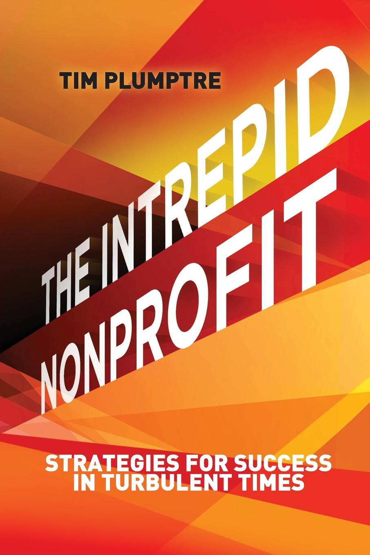 Tim Plumptre The Intrepid Nonprofit. Strategies for Success in Turbulent Times susan raymond u nonprofit finance for hard times leadership strategies when economies falter
