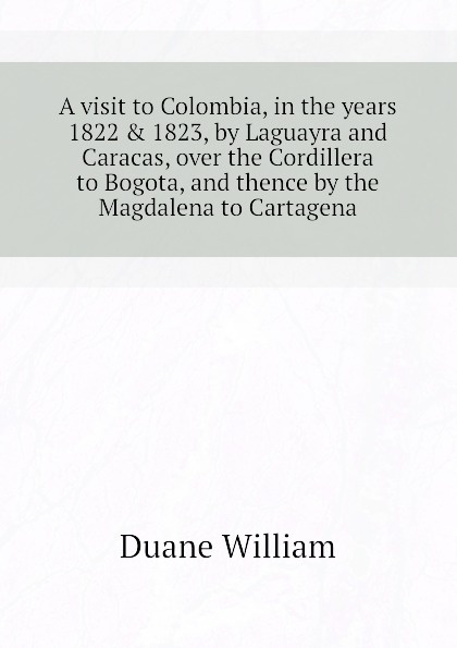 Duane William A visit to Colombia, in the years 1822 . 1823, by Laguayra and Caracas, over Cordillera Bogota, thence Magdalena Cartagena