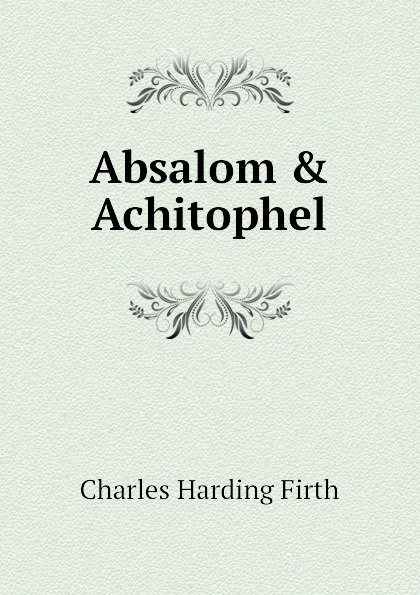 Фото - C.H. Firth Absalom . Achitophel absalom absalom