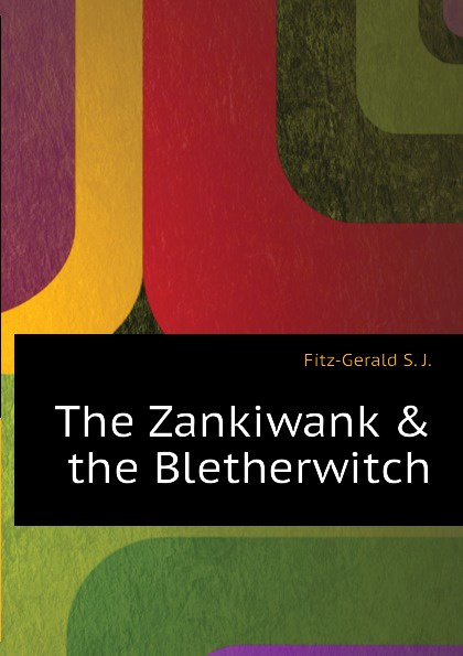 Fitz-Gerald S. J. The Zankiwank . the Bletherwitch fitz gerald shafto justin adair the zankiwank and the bletherwitch an original fantastic fairy extravaganza