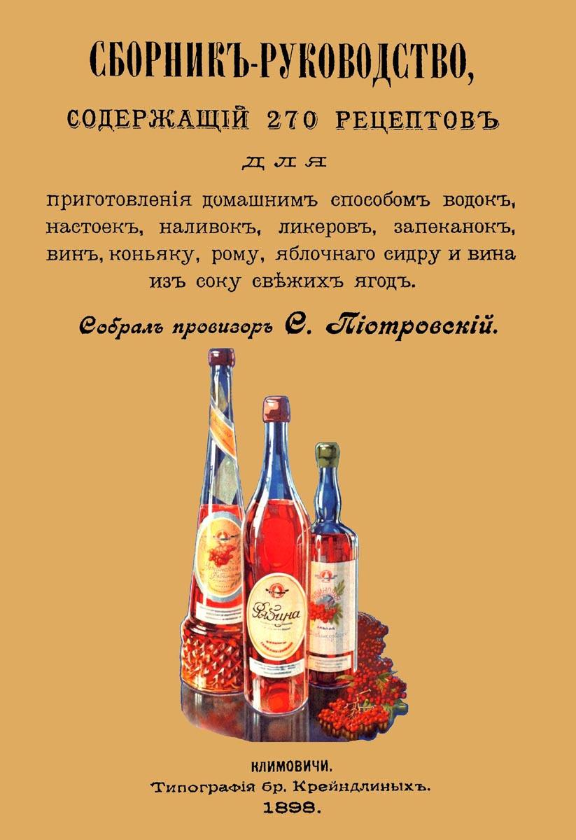 С. Пиотровский Сборник-руководство, содержащий 270 рецептов для приготовления домашним способом водок, настоек, наливок, ликеров, запеканок, вин, коньяку, рому, яблочного сидру и вина из сока свежих ягод