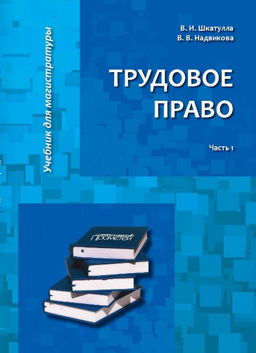 В. И. Шкатулла, В. В. Надвикова Трудовое право. Учебник для магистратуры. В 2 частях. Часть 1
