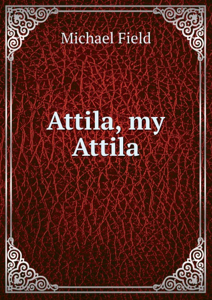 Michael Field Attila, my Attila attila