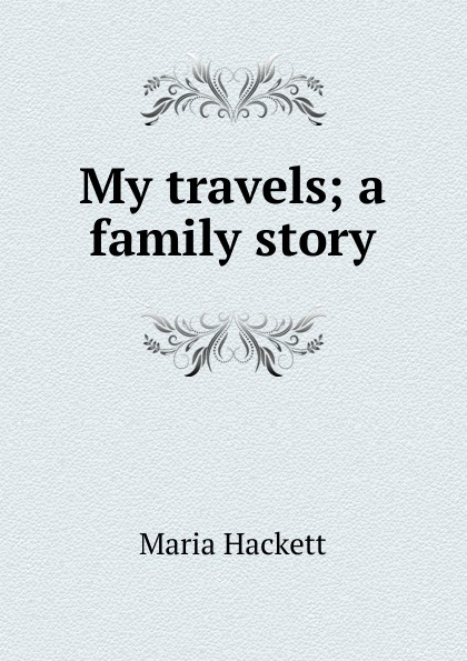 Maria Hackett My travels; a family story