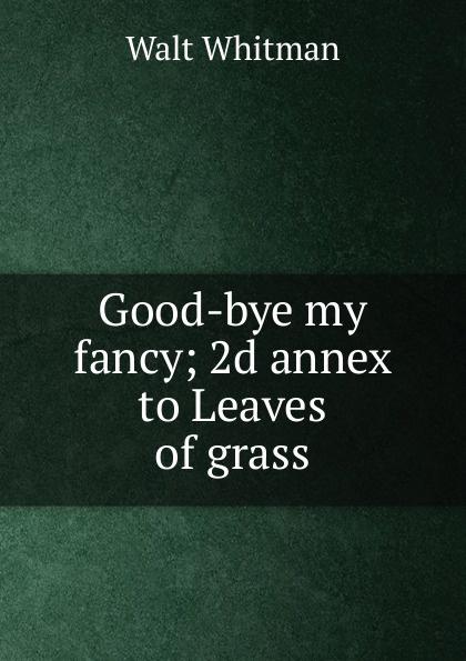 Whitman Walt Good-bye my fancy; 2d annex to Leaves of grass judith grace good bye my fancy with walt whitman in his last days