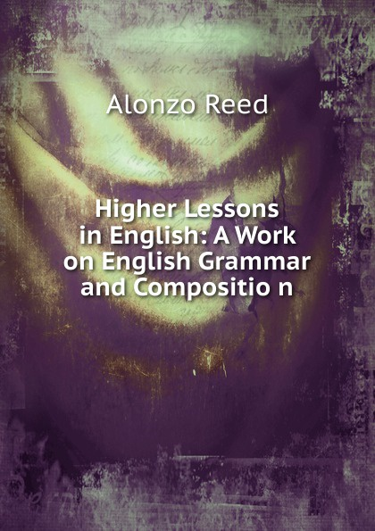 Alonzo Reed Higher Lessons in English: A Work on English Grammar and Compositio n alonzo reed word lessons