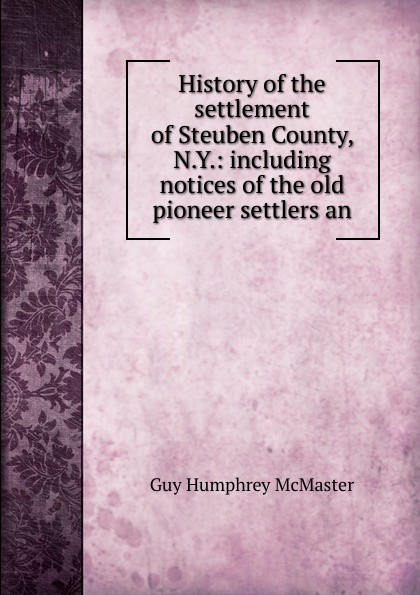 History of the settlement of Steuben County, N.Y.: including notices of the old pioneer settlers an