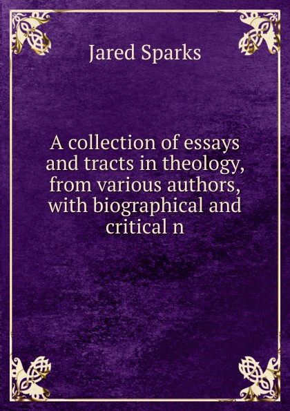 Jared Sparks A collection of essays and tracts in theology, from various authors,with biographical and critical n henry t tuckerman biographical essays essays biographical and critical or studies of character