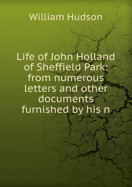 Life of John Holland of Sheffield Park: from numerous letters and other documents furnished by his n