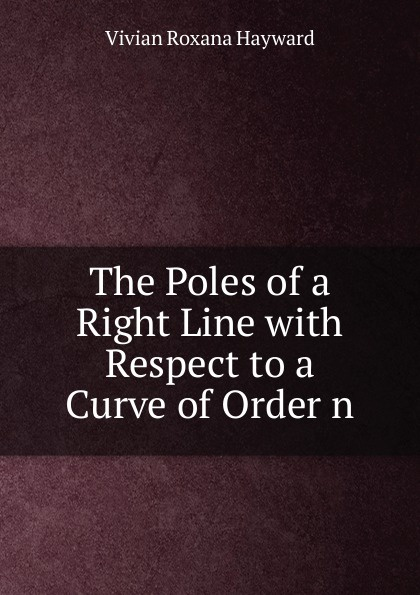Vivian Roxana Hayward The Poles of a Right Line with Respect to a Curve of Order n roxana