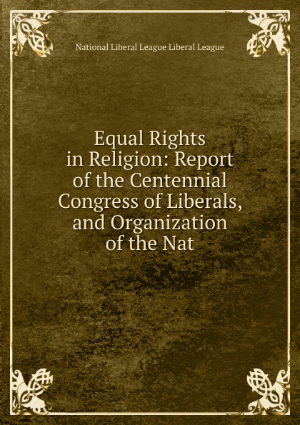 Equal Rights in Religion: Report of the Centennial Congress of Liberals, and Organization of the Nat